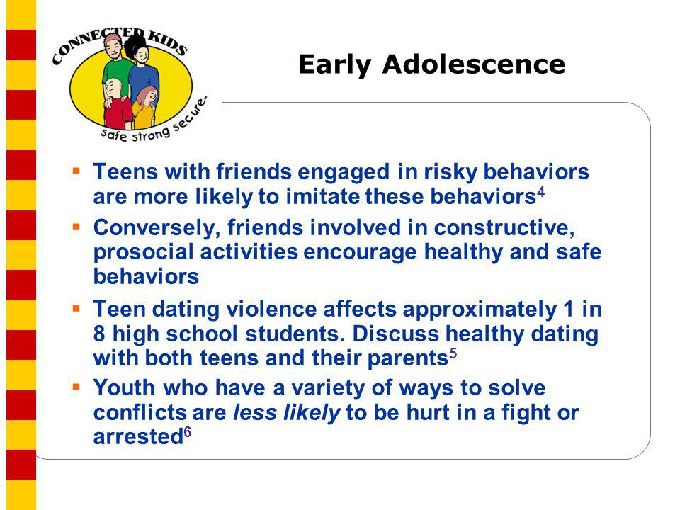 Early Adolescence Teens with friends engaged in risky behaviors are more likely to imitate these behaviors4.