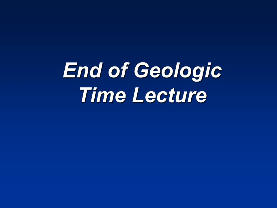 End of Geologic Time Lecture