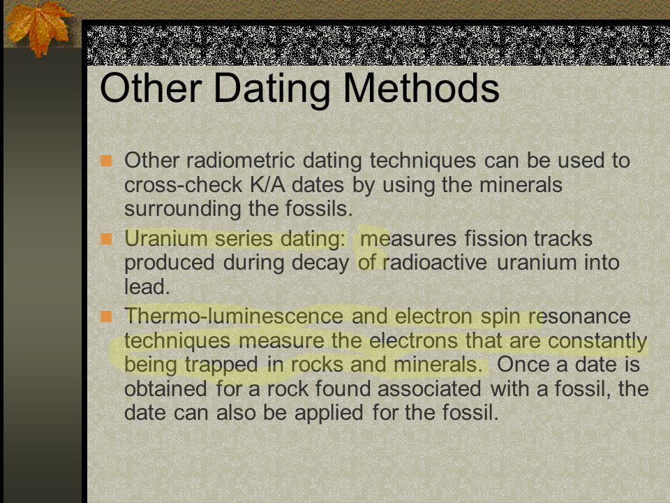 Other Dating Methods Other radiometric dating techniques can be used to cross-check K/A dates by using the minerals surrounding the fossils.
