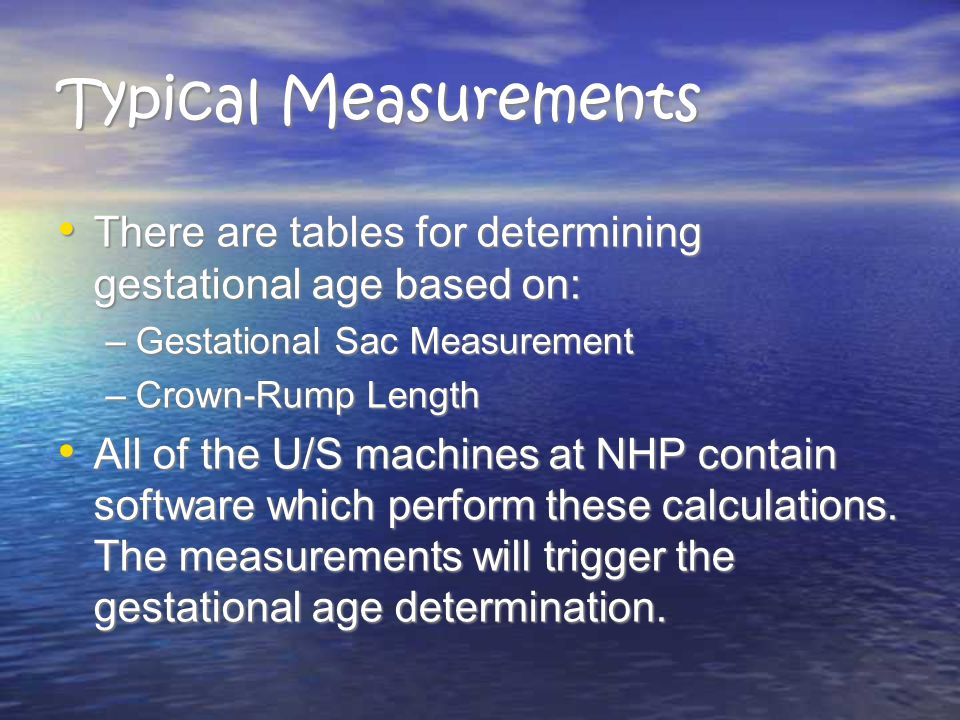 Typical Measurements There are tables for determining gestational age based on: Gestational Sac Measurement.