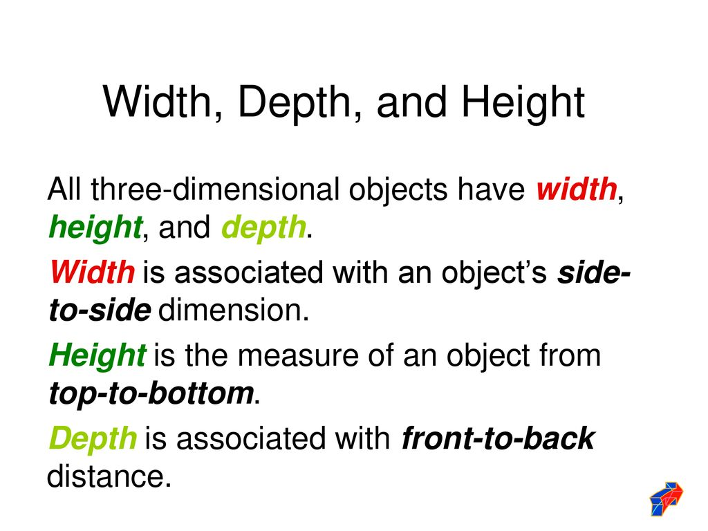 Width, Depth, and Height All three-dimensional objects have width, height, and depth. Width is associated with an object's side-to-side dimension.