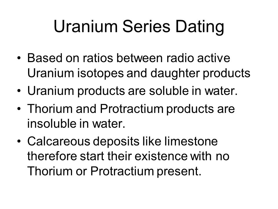 Uranium Series Dating Based on ratios between radio active Uranium isotopes and daughter products. Uranium products are soluble in water.