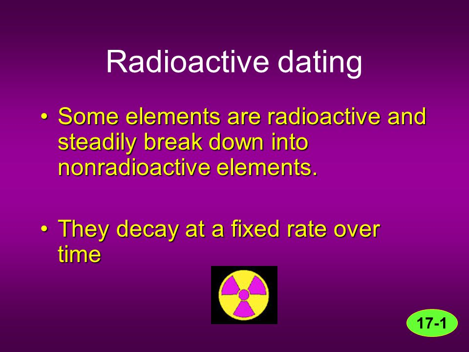 Radioactive dating Some elements are radioactive and steadily break down into nonradioactive elements.
