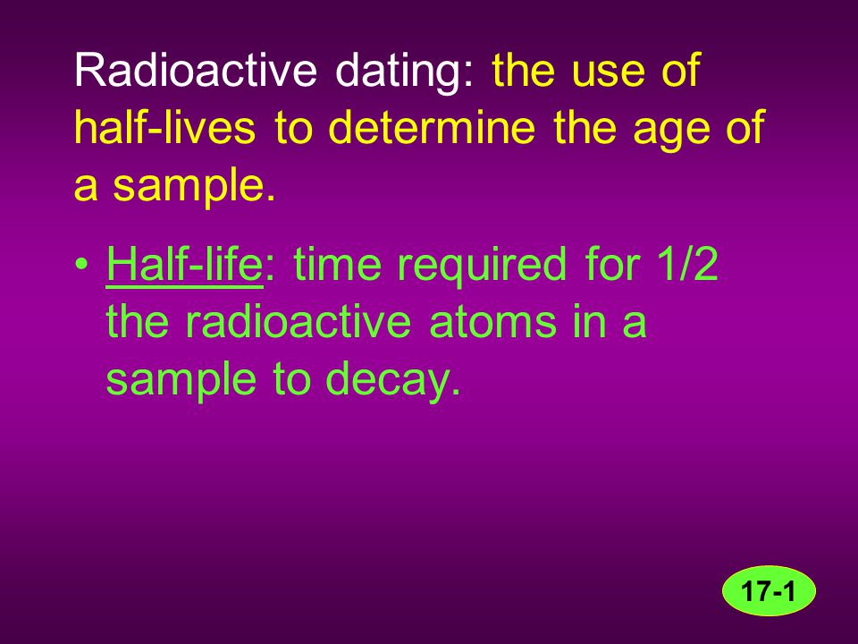Radioactive dating: the use of half-lives to determine the age of a sample.