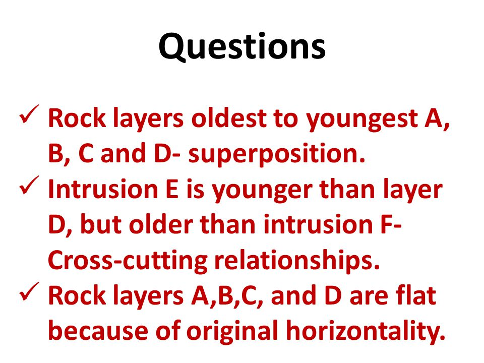 Questions Rock layers oldest to youngest A, B, C and D- superposition.