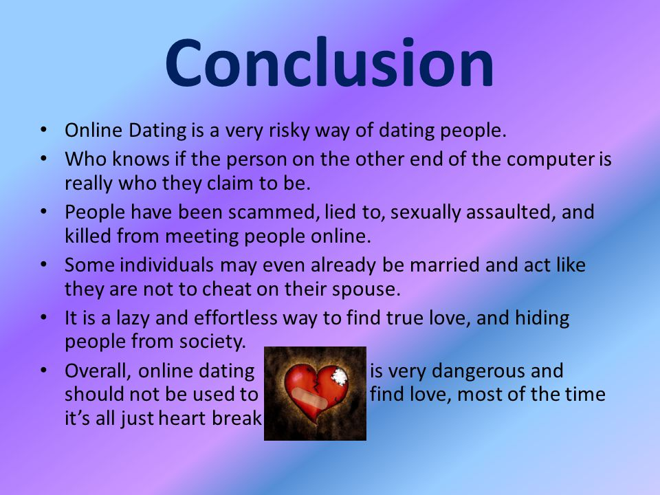 Conclusion Online Dating is a very risky way of dating people.