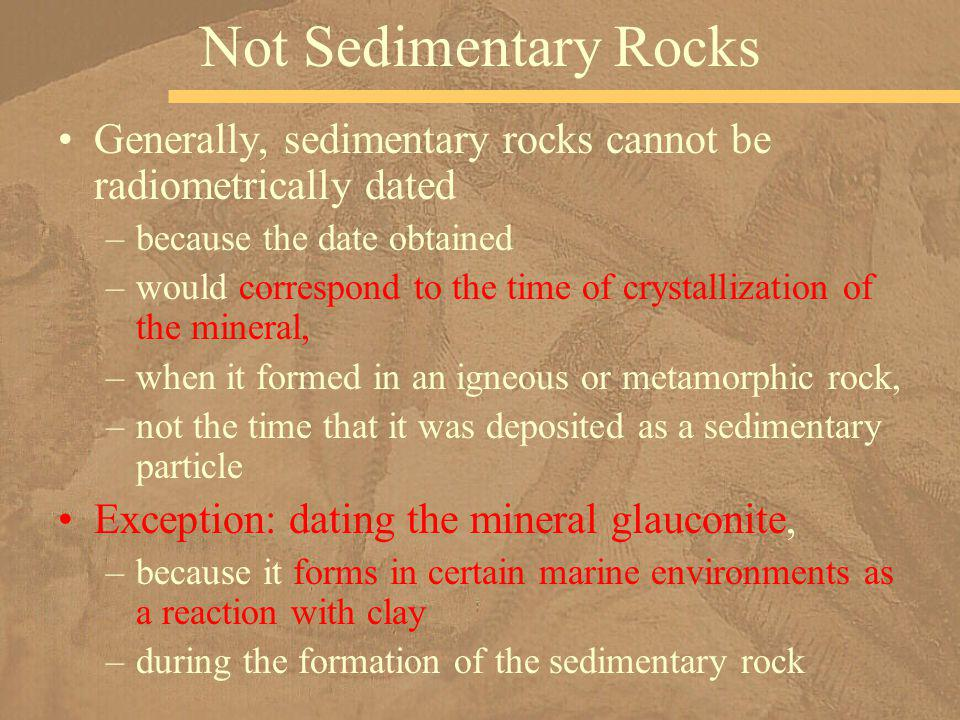 Not Sedimentary Rocks Generally, sedimentary rocks cannot be radiometrically dated. because the date obtained.