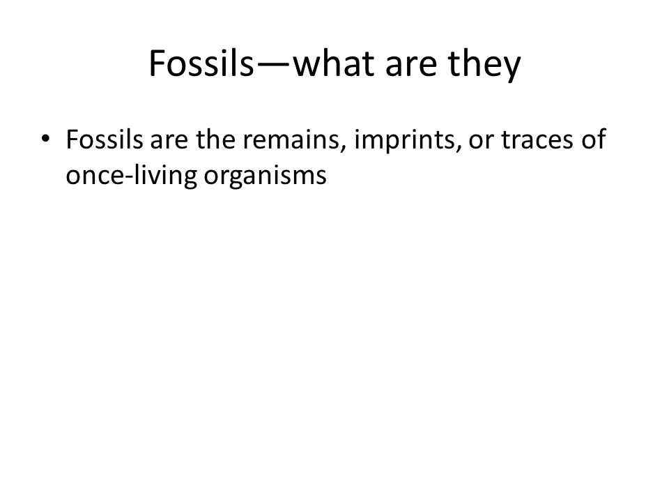 Fossils—what are they Fossils are the remains, imprints, or traces of once-living organisms.