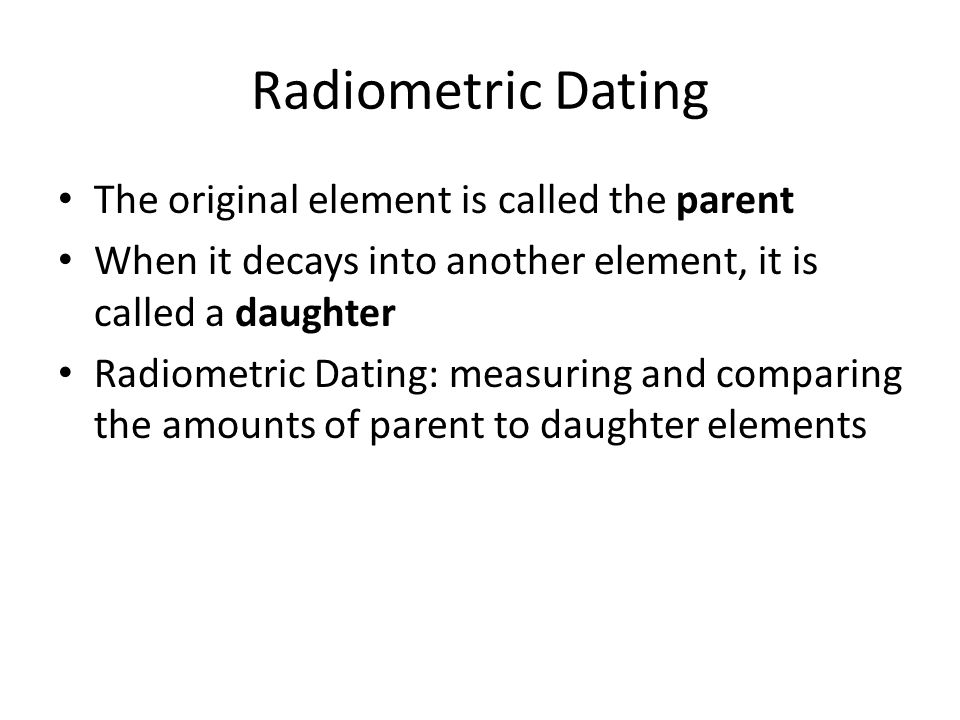 Radiometric Dating The original element is called the parent
