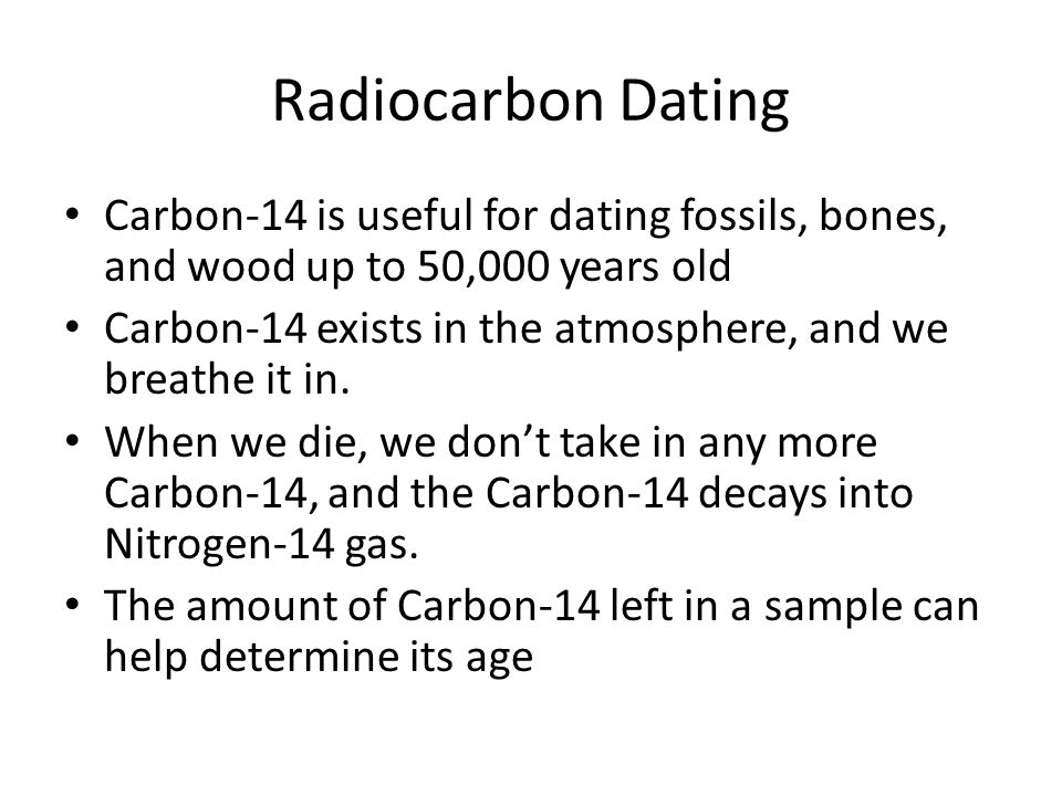 Radiocarbon Dating Carbon-14 is useful for dating fossils, bones, and wood up to 50,000 years old.