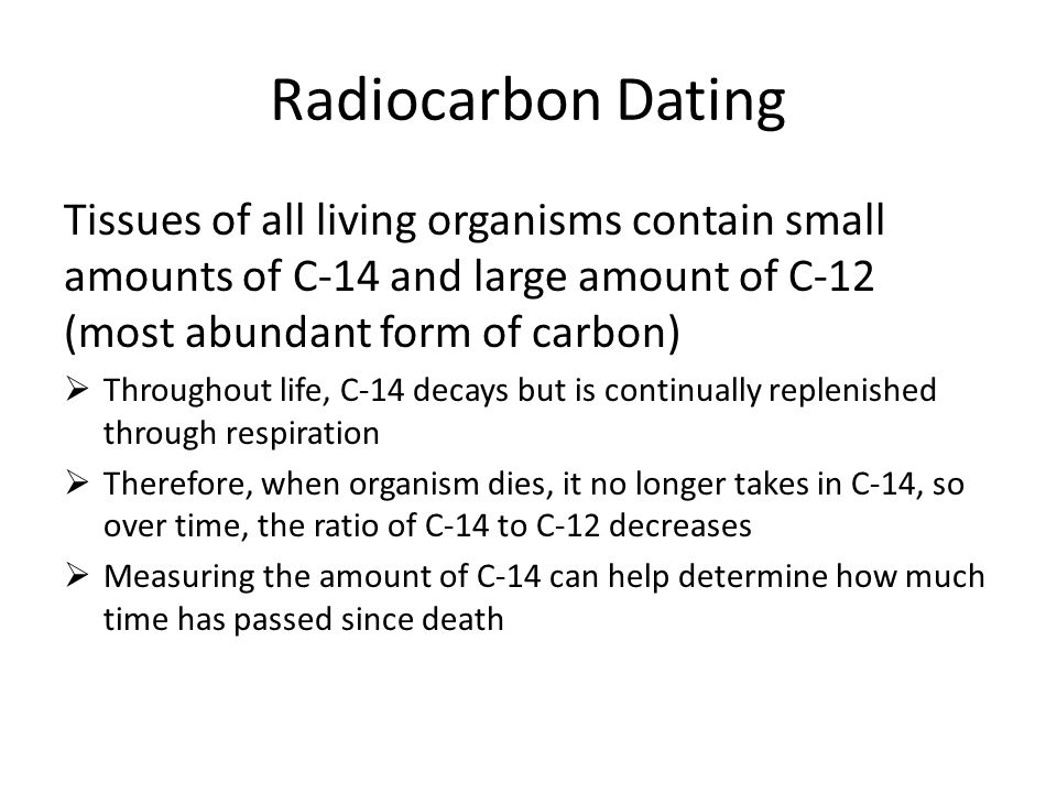 Radiocarbon Dating Tissues of all living organisms contain small amounts of C-14 and large amount of C-12 (most abundant form of carbon)