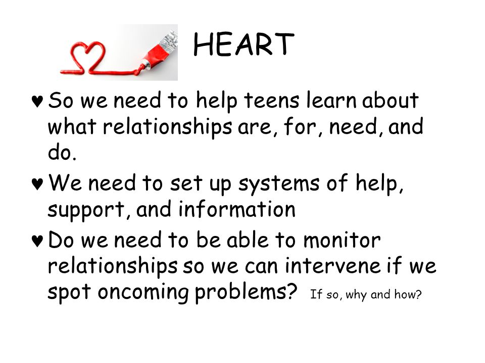 HEART So we need to help teens learn about what relationships are, for, need, and do. We need to set up systems of help, support, and information.