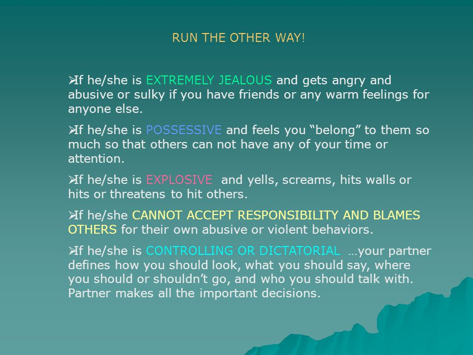 RUN THE OTHER WAY! If he/she is EXTREMELY JEALOUS and gets angry and abusive or sulky if you have friends or any warm feelings for anyone else.