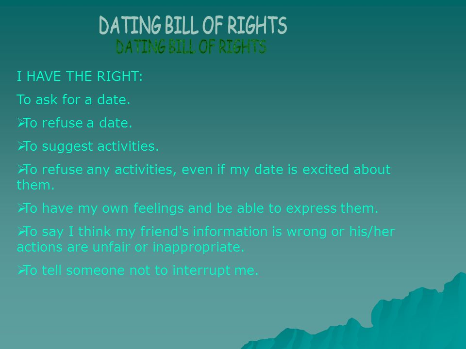 DATING BILL OF RIGHTS I HAVE THE RIGHT: To ask for a date. To refuse a date. To suggest activities.