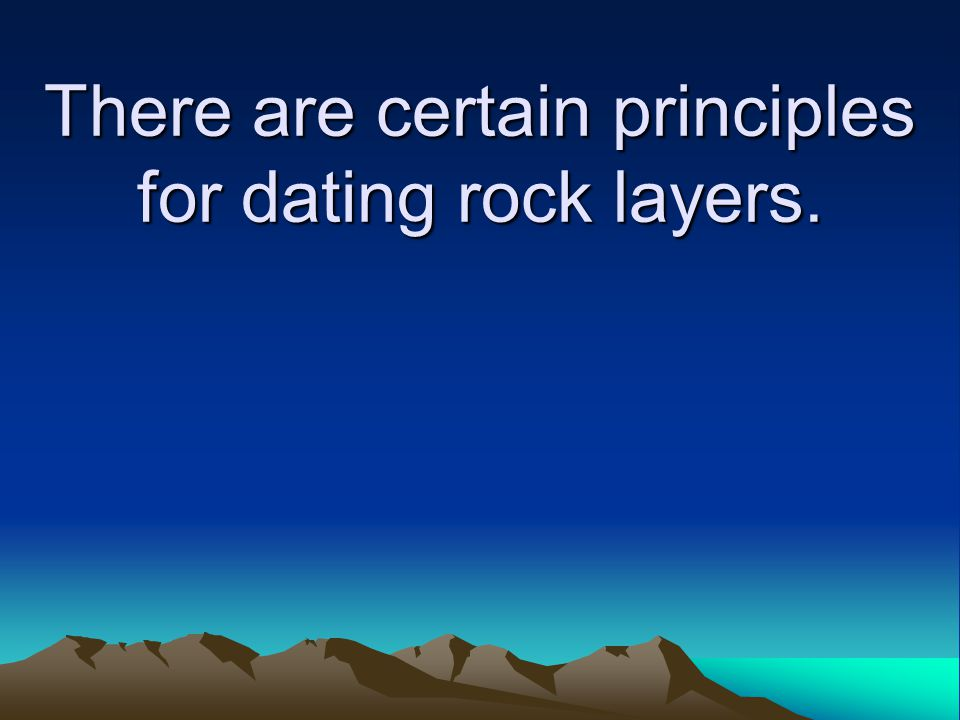 There are certain principles for dating rock layers.