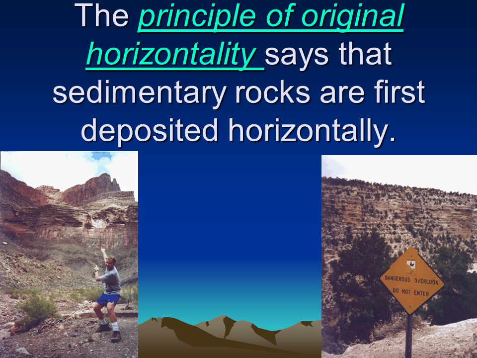The principle of original horizontality says that sedimentary rocks are first deposited horizontally.