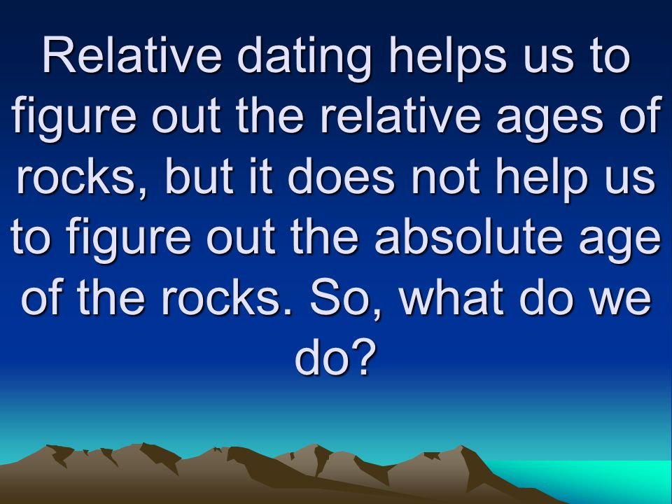 Relative dating helps us to figure out the relative ages of rocks, but it does not help us to figure out the absolute age of the rocks.