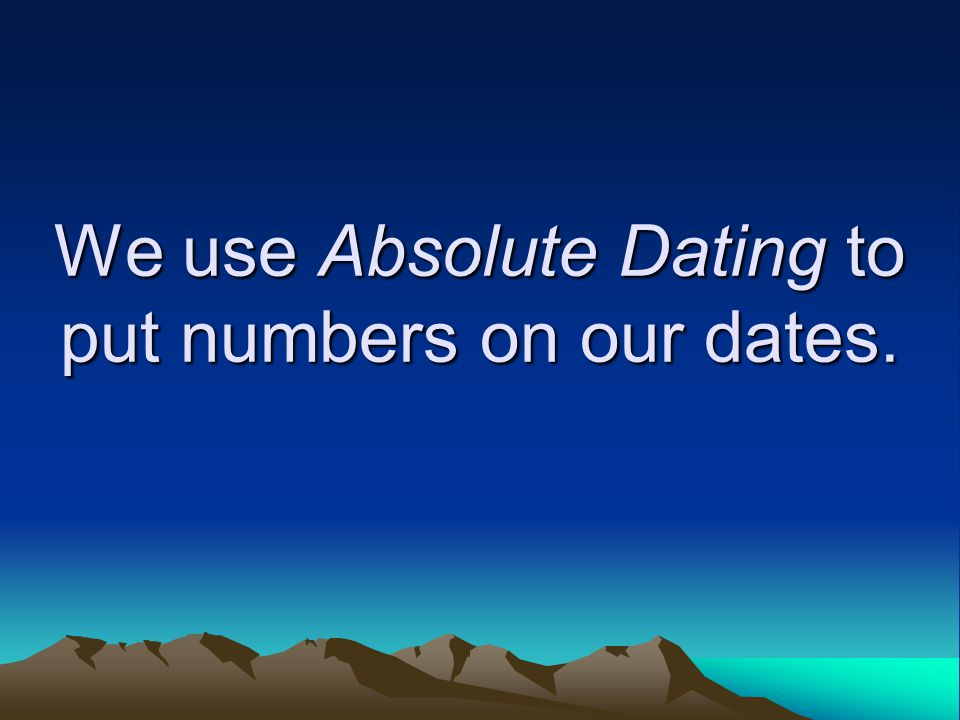 We use Absolute Dating to put numbers on our dates.