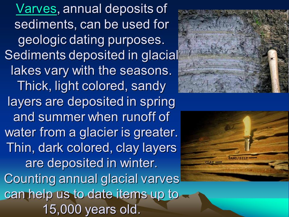 Varves, annual deposits of sediments, can be used for geologic dating purposes.