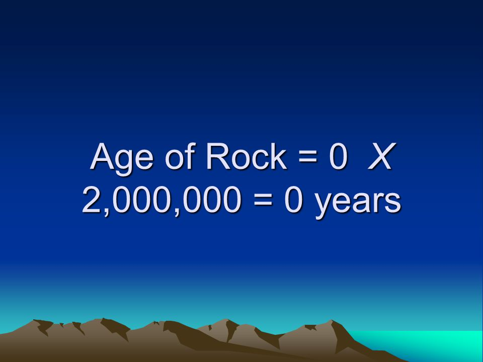 Age of Rock = 0 X 2,000,000 = 0 years