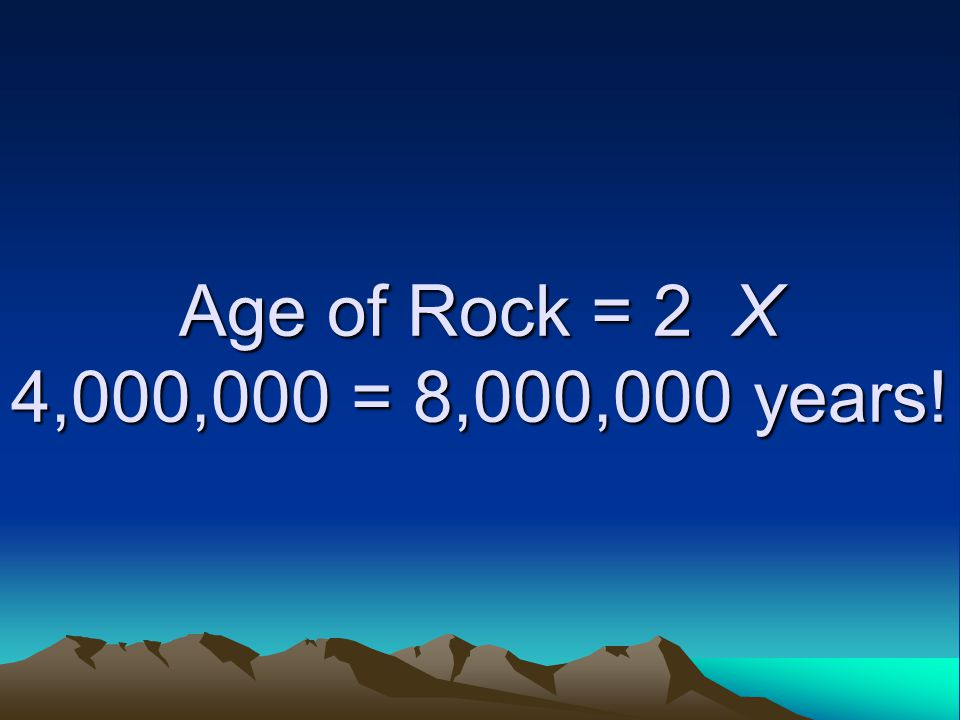 Age of Rock = 2 X 4,000,000 = 8,000,000 years!