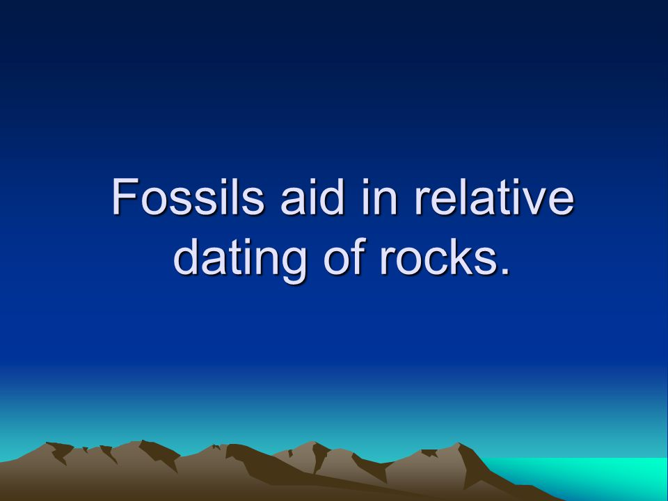 Fossils aid in relative dating of rocks.
