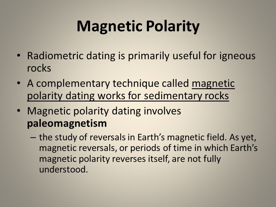 Magnetic Polarity Radiometric dating is primarily useful for igneous rocks.