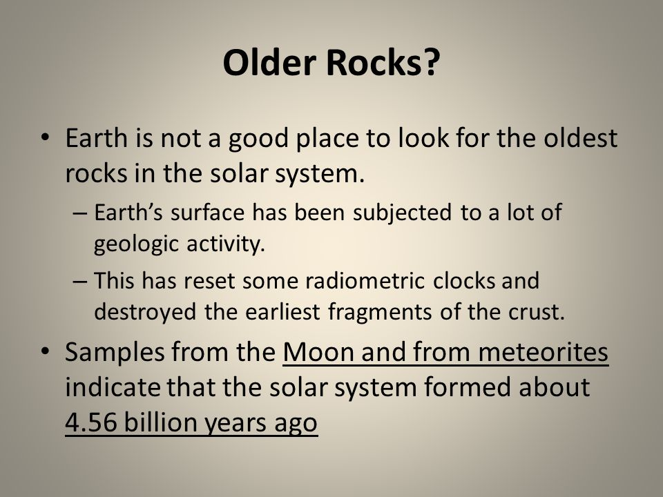 Older Rocks Earth is not a good place to look for the oldest rocks in the solar system.