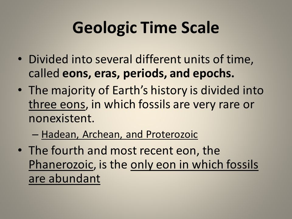 Geologic Time Scale Divided into several different units of time, called eons, eras, periods, and epochs.