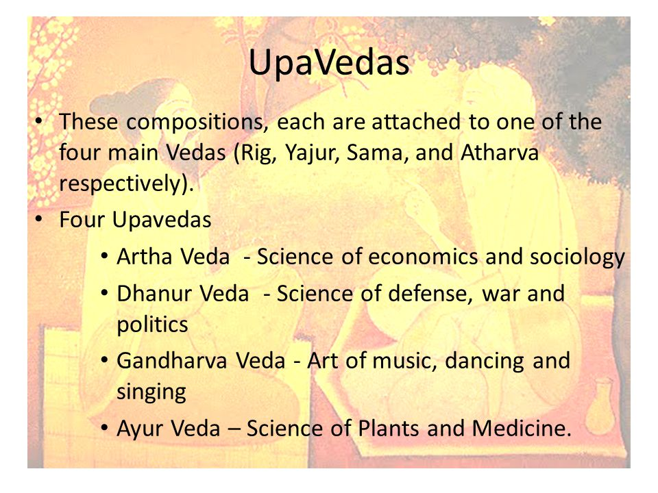 UpaVedas These compositions, each are attached to one of the four main Vedas (Rig, Yajur, Sama, and Atharva respectively).