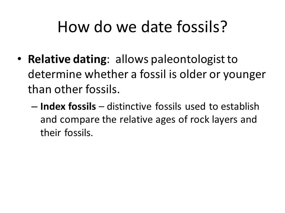 How do we date fossils Relative dating: allows paleontologist to determine whether a fossil is older or younger than other fossils.