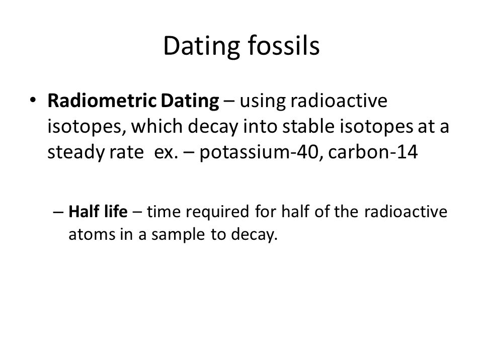 Dating fossils Radiometric Dating – using radioactive isotopes, which decay into stable isotopes at a steady rate ex. – potassium-40, carbon-14.
