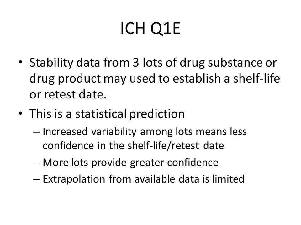 ICH Q1E Stability data from 3 lots of drug substance or drug product may used to establish a shelf-life or retest date.