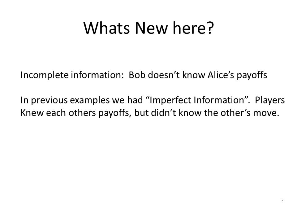 Whats New here Incomplete information: Bob doesn't know Alice's payoffs. In previous examples we had Imperfect Information . Players.
