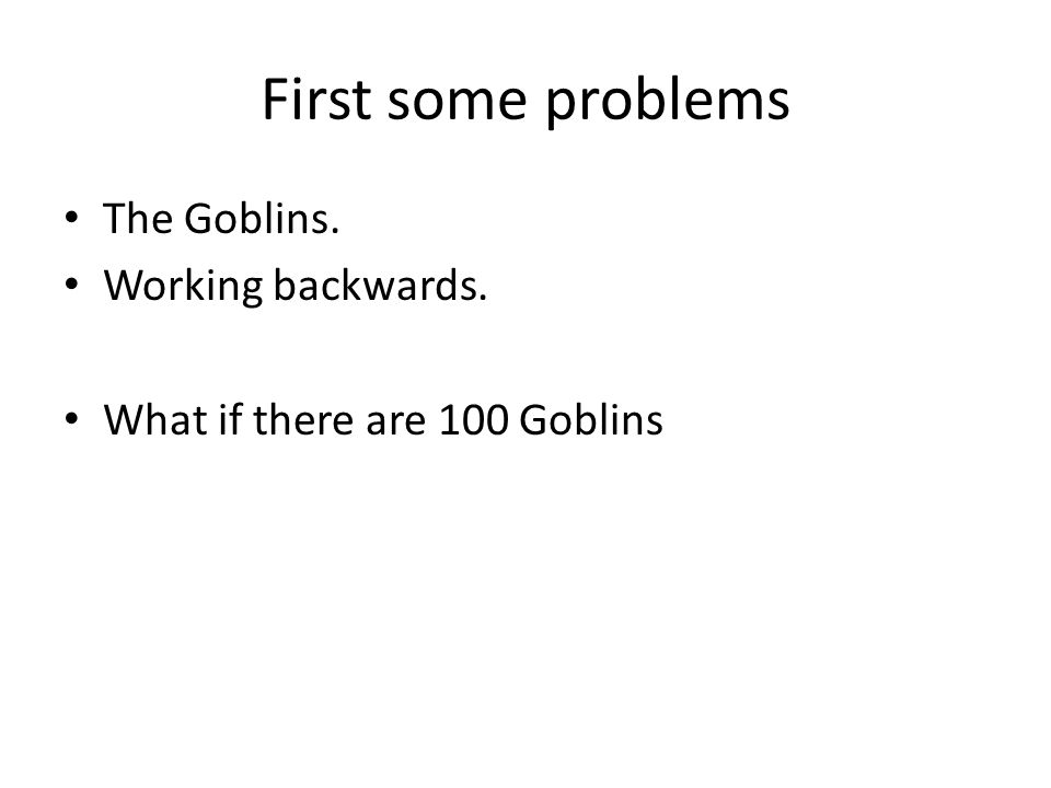 First some problems The Goblins. Working backwards.
