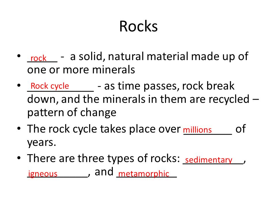 Rocks _____ - a solid, natural material made up of one or more minerals.