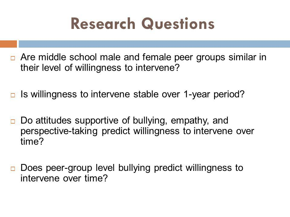 Research Questions Are middle school male and female peer groups similar in their level of willingness to intervene