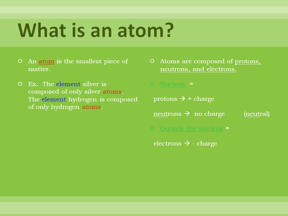 What is an atom An atom is the smallest piece of matter.
