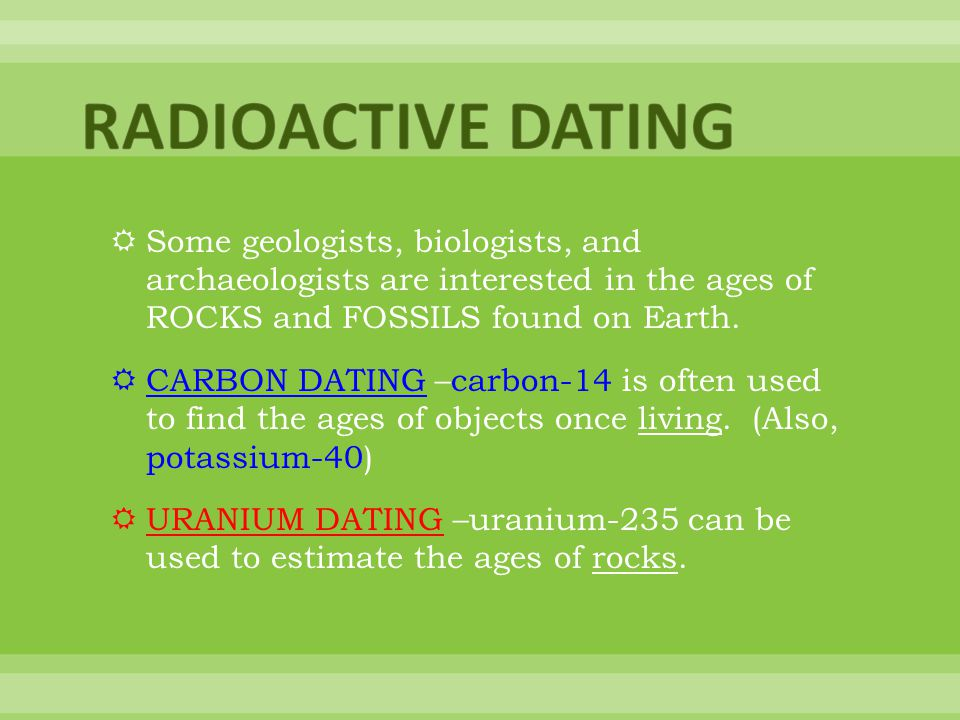 RADIOACTIVE DATING Some geologists, biologists, and archaeologists are interested in the ages of ROCKS and FOSSILS found on Earth.