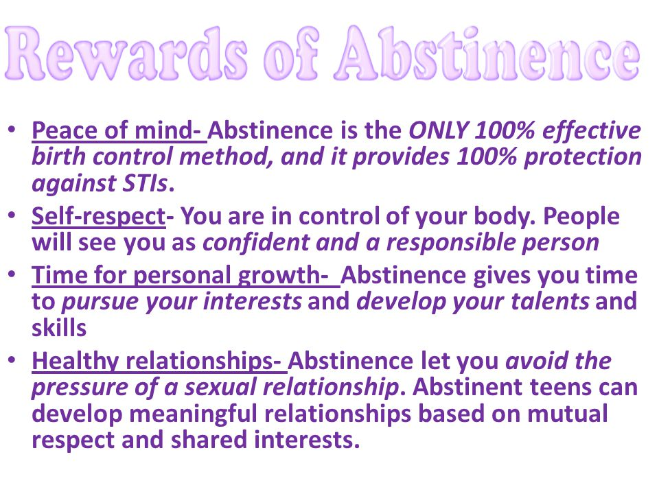 Peace of mind- Abstinence is the ONLY 100% effective birth control method, and it provides 100% protection against STIs.
