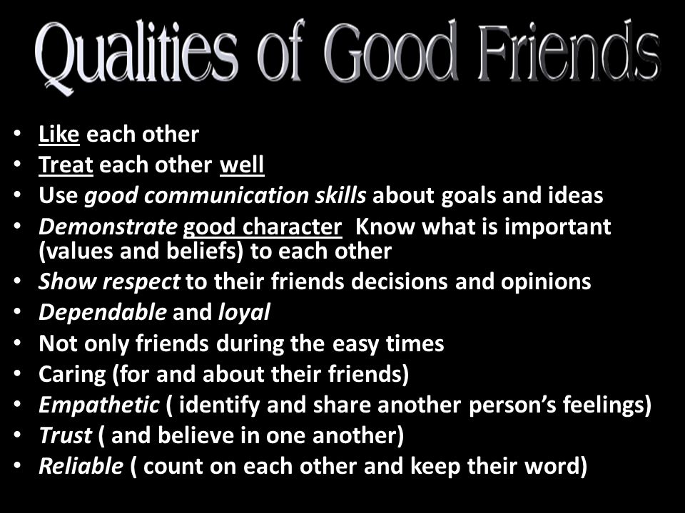 Like each other Treat each other well. Use good communication skills about goals and ideas.