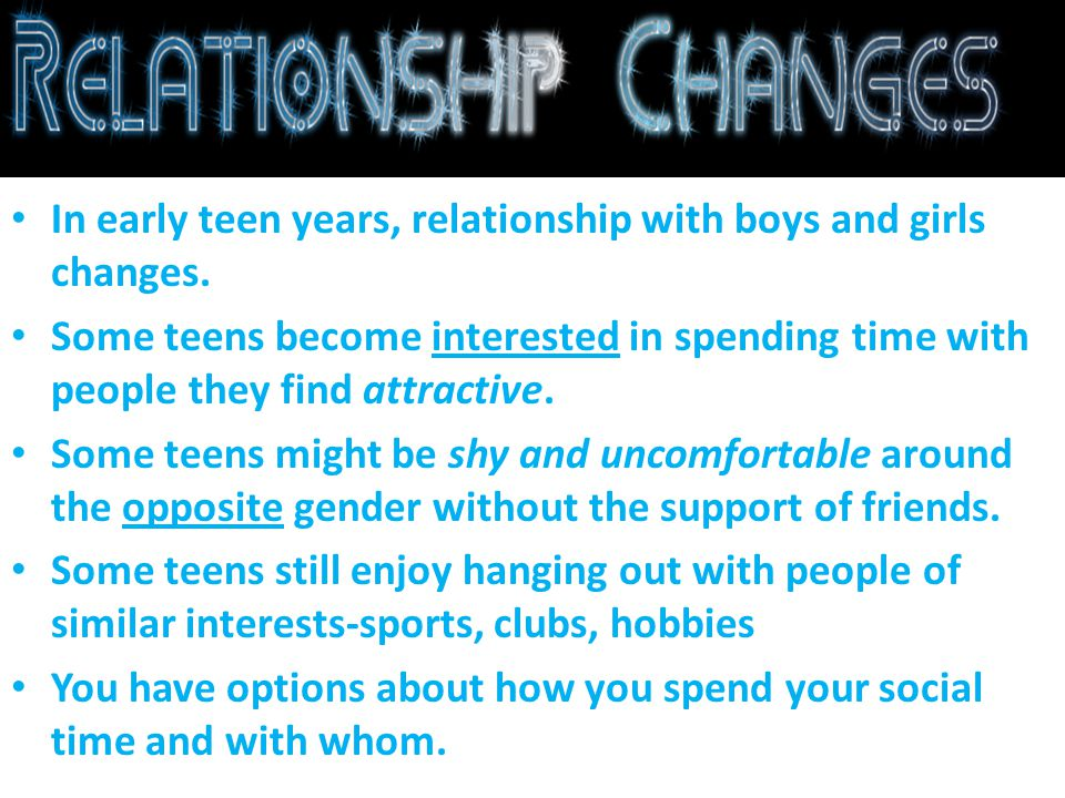 In early teen years, relationship with boys and girls changes.