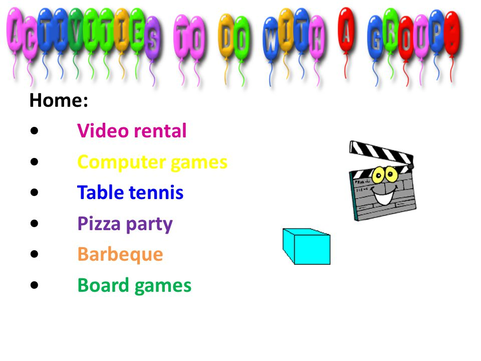 Home: • Video rental • Computer games • Table tennis • Pizza party • Barbeque • Board games