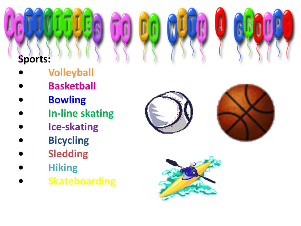 Sports: • Volleyball • Basketball • Bowling • In-line skating • Ice-skating • Bicycling • Sledding • Hiking • Skateboarding
