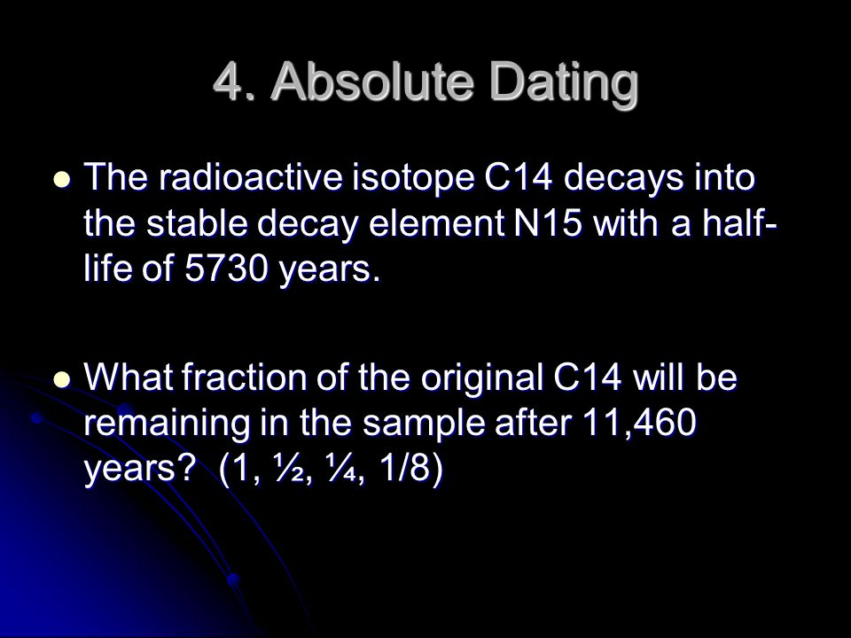 4. Absolute Dating The radioactive isotope C14 decays into the stable decay element N15 with a half-life of 5730 years.