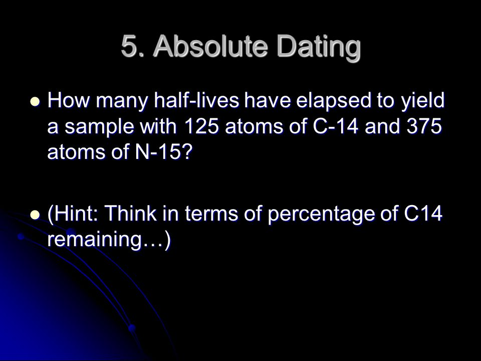 5. Absolute Dating How many half-lives have elapsed to yield a sample with 125 atoms of C-14 and 375 atoms of N-15