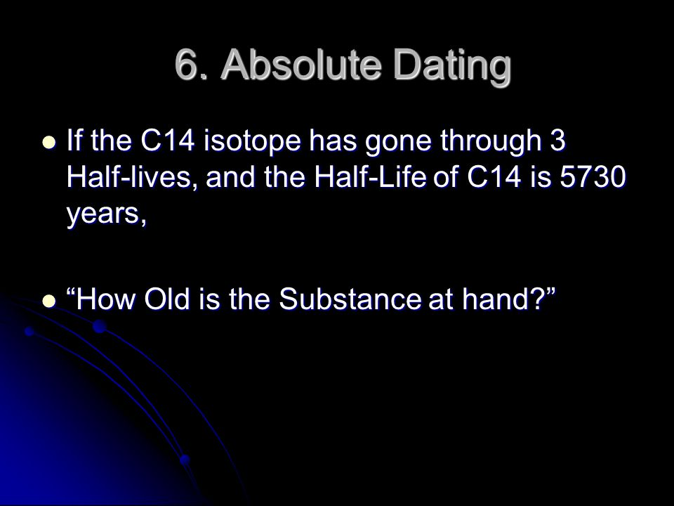 6. Absolute Dating If the C14 isotope has gone through 3 Half-lives, and the Half-Life of C14 is 5730 years,