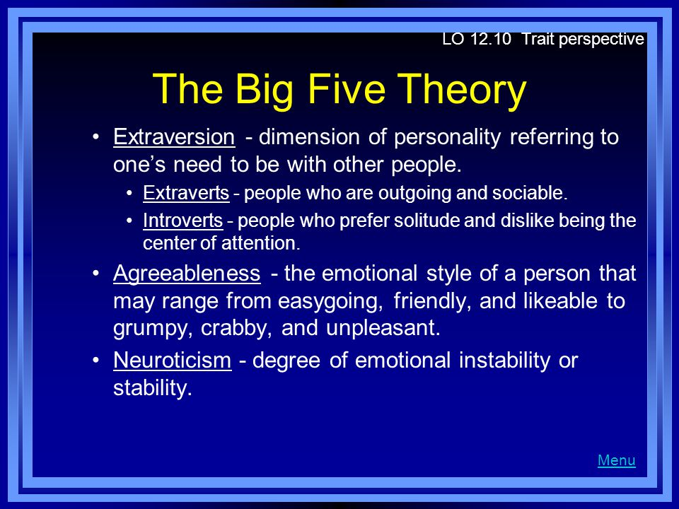 LO 12.10 Trait perspective The Big Five Theory. Extraversion - dimension of personality referring to one's need to be with other people.