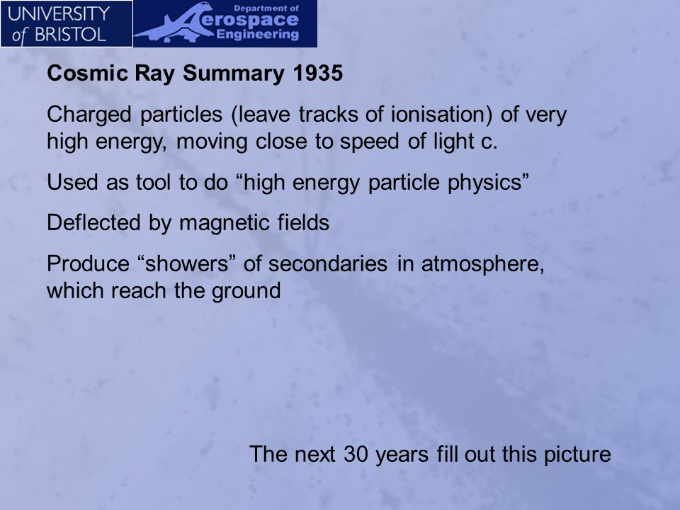 Cosmic Ray Summary 1935 Charged particles (leave tracks of ionisation) of very high energy, moving close to speed of light c.