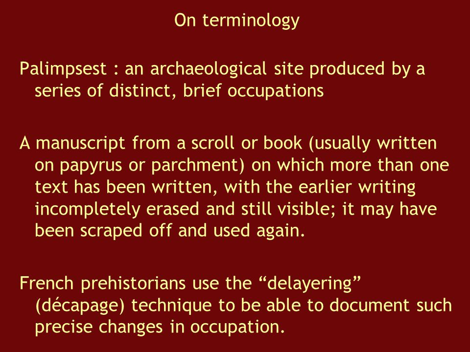 On terminology Palimpsest : an archaeological site produced by a series of distinct, brief occupations.